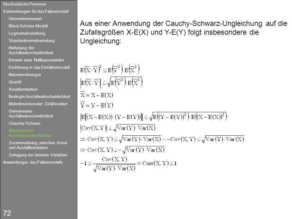 72 Aus einer Anwendung der Cauchy-Schwarz-Ungleichung auf die Zufallsgrößen X-E(X) und Y-E(Y) folgt insbesondere die Ungleichung: Stochastische Prozes