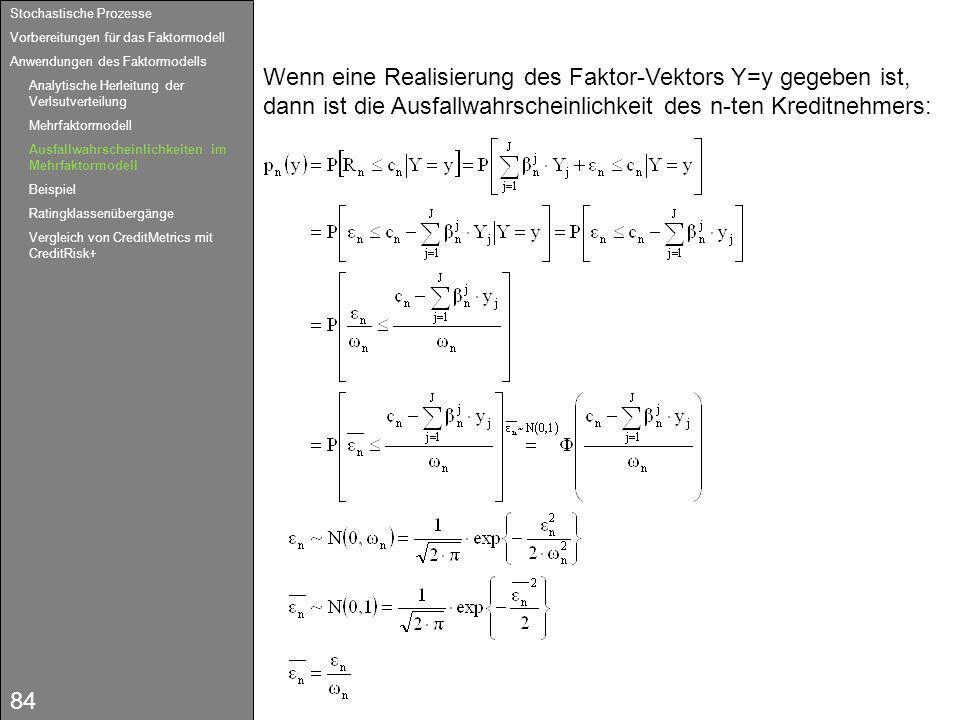 84 Wenn eine Realisierung des Faktor-Vektors Y=y gegeben ist, dann ist die Ausfallwahrscheinlichkeit des n-ten Kreditnehmers: Stochastische Prozesse V