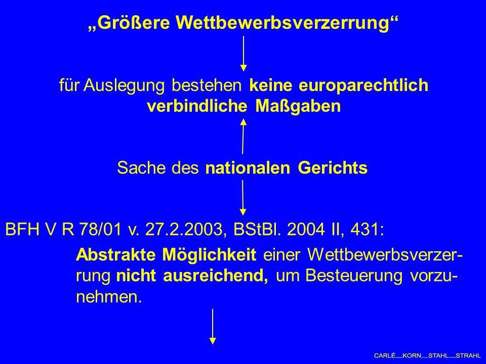 Größere Wettbewerbsverzerrung für Auslegung bestehen keine europarechtlich verbindliche Maßgaben Sache des nationalen Gerichts BFH V R 78/01 v.