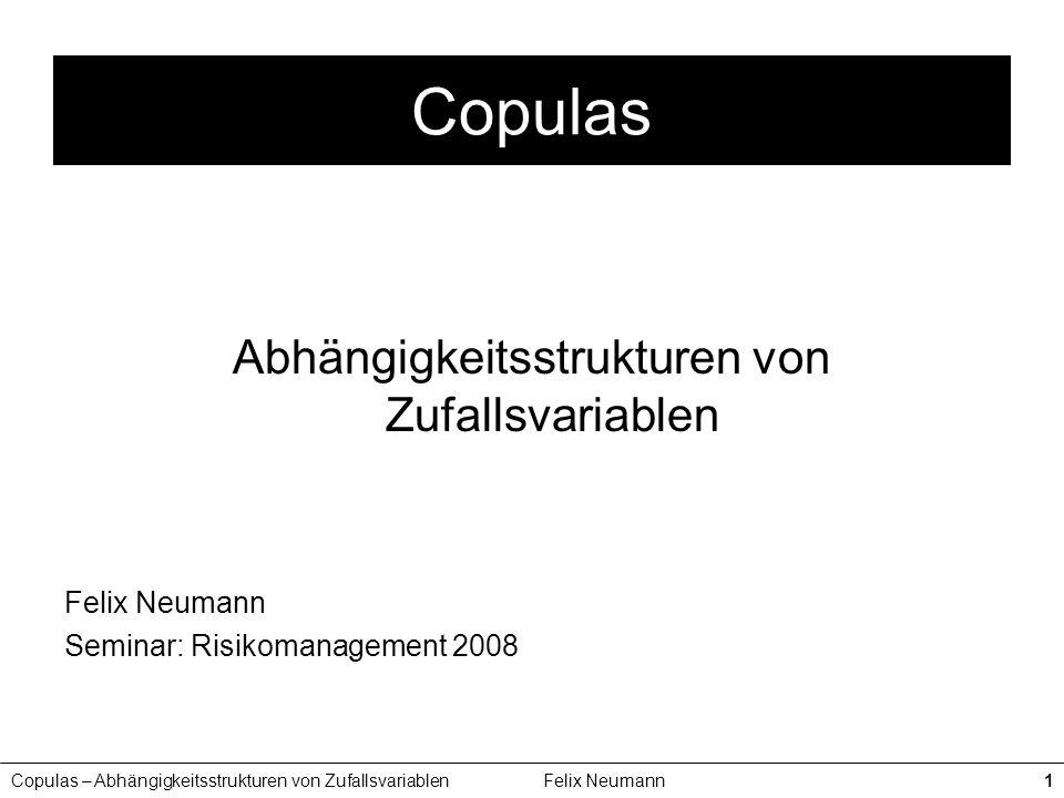 Copulas – Abhängigkeitsstrukturen von ZufallsvariablenFelix Neumann1 Copulas Abhängigkeitsstrukturen von Zufallsvariablen Felix Neumann Seminar: Risik