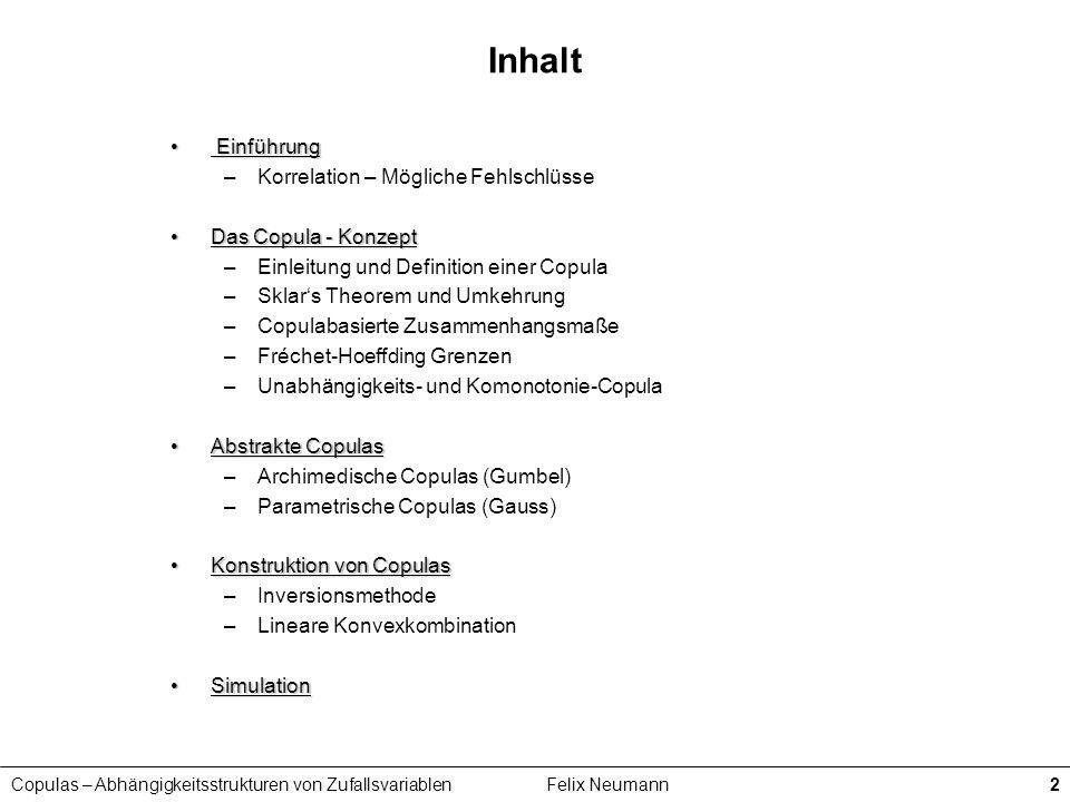 Copulas – Abhängigkeitsstrukturen von ZufallsvariablenFelix Neumann2 Inhalt Einführung Einführung –Korrelation – Mögliche Fehlschlüsse Das Copula - Ko