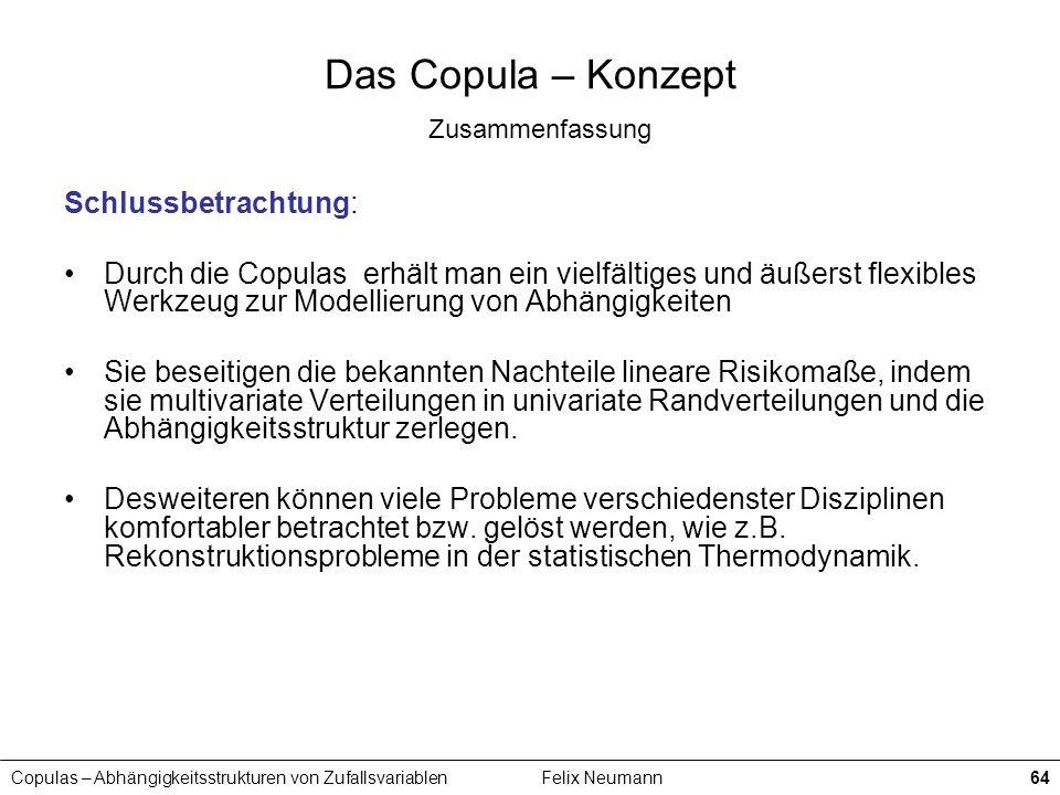 Copulas – Abhängigkeitsstrukturen von ZufallsvariablenFelix Neumann64 Das Copula – Konzept Zusammenfassung Schlussbetrachtung: Durch die Copulas erhäl