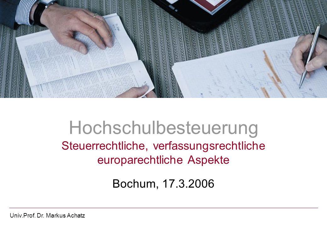 Univ.Prof. Dr. Markus Achatz Hochschulbesteuerung Steuerrechtliche, verfassungsrechtliche europarechtliche Aspekte Bochum, 17.3.2006