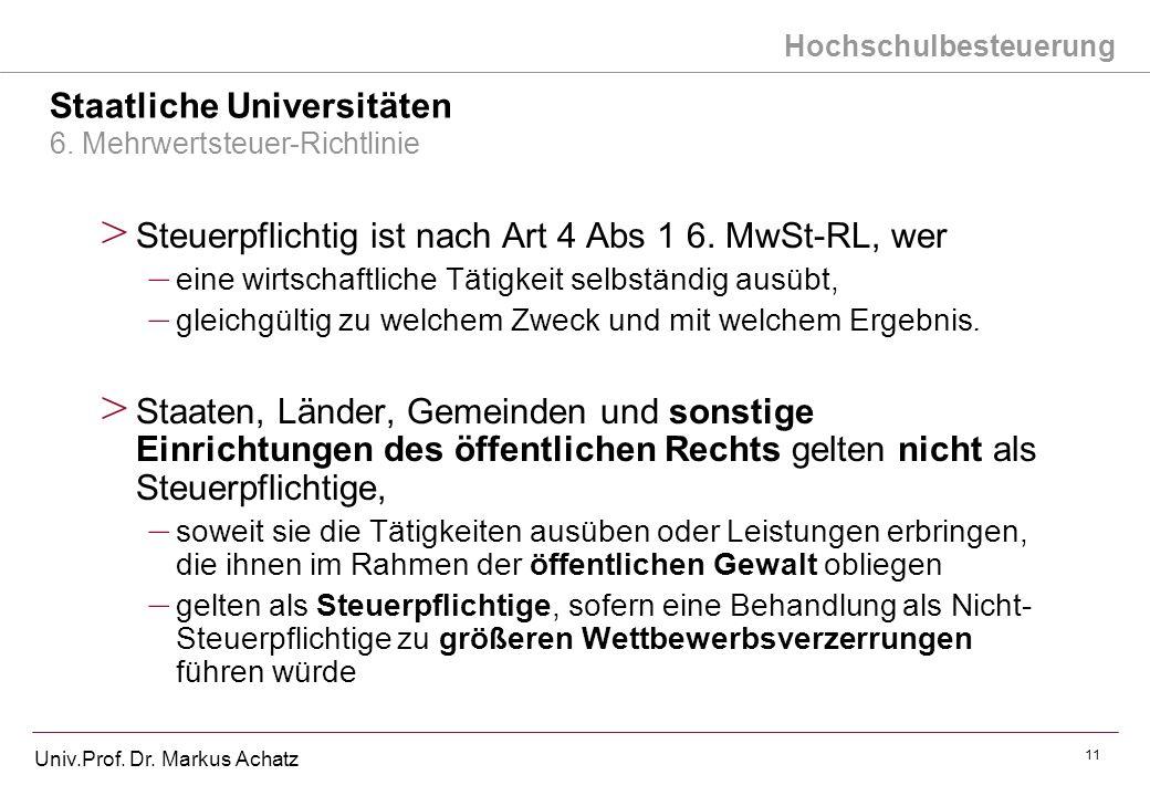 Hochschulbesteuerung Univ.Prof. Dr. Markus Achatz 11 Staatliche Universitäten 6. Mehrwertsteuer-Richtlinie > Steuerpflichtig ist nach Art 4 Abs 1 6. M