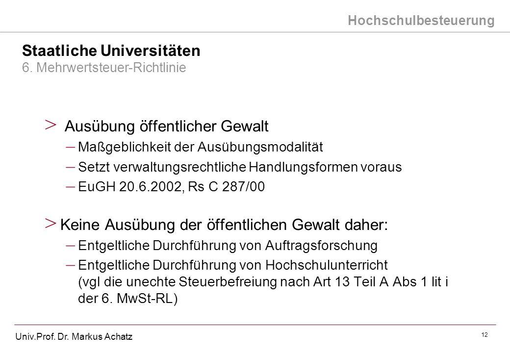 Hochschulbesteuerung Univ.Prof. Dr. Markus Achatz 12 Staatliche Universitäten 6. Mehrwertsteuer-Richtlinie > Ausübung öffentlicher Gewalt – Maßgeblich