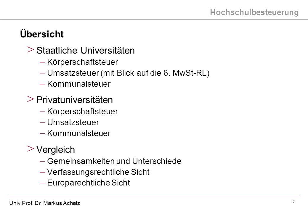 Hochschulbesteuerung Univ.Prof. Dr. Markus Achatz 2 Übersicht > Staatliche Universitäten – Körperschaftsteuer – Umsatzsteuer (mit Blick auf die 6. MwS