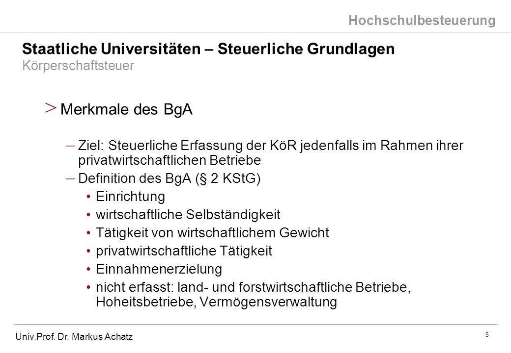 Hochschulbesteuerung Univ.Prof. Dr. Markus Achatz 5 Staatliche Universitäten – Steuerliche Grundlagen Körperschaftsteuer > Merkmale des BgA – Ziel: St