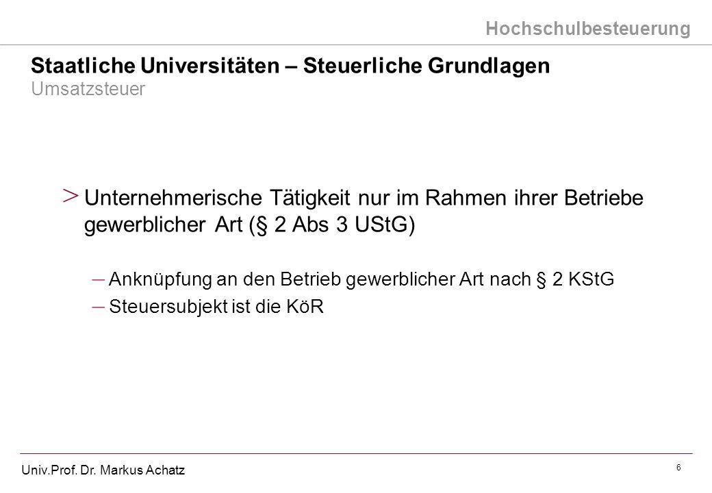 Hochschulbesteuerung Univ.Prof. Dr. Markus Achatz 6 Staatliche Universitäten – Steuerliche Grundlagen Umsatzsteuer > Unternehmerische Tätigkeit nur im
