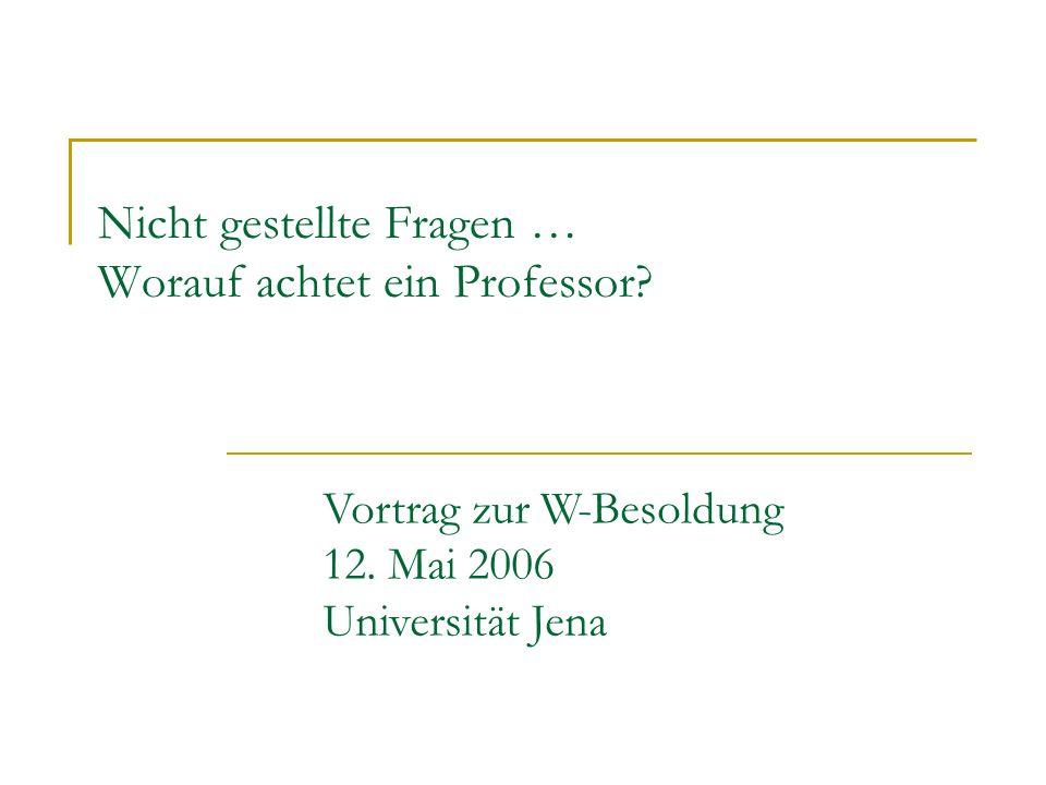 Nicht gestellte Fragen … Worauf achtet ein Professor? Vortrag zur W-Besoldung 12. Mai 2006 Universität Jena