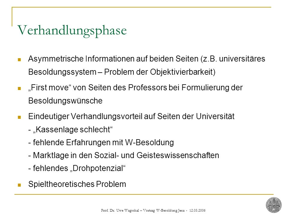 Prof. Dr. Uwe Wagschal – Vortrag W-Besoldung Jena - 12.05.2006 Verhandlungsphase Asymmetrische Informationen auf beiden Seiten (z.B. universitäres Bes