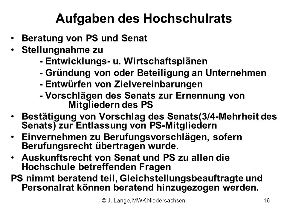 © J. Lange, MWK Niedersachsen16 Aufgaben des Hochschulrats Beratung von PS und Senat Stellungnahme zu - Entwicklungs- u. Wirtschaftsplänen - Gründung