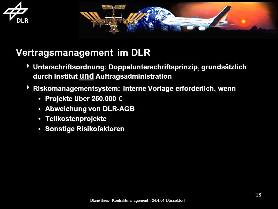 Blum/Thies- Kontraktmanagement - 24.4.04 Düsseldorf 15 Vertragsmanagement im DLR Unterschriftsordnung: Doppelunterschriftsprinzip, grundsätzlich durch Institut und Auftragsadministration Riskomanagementsystem: Interne Vorlage erforderlich, wenn Projekte über 250.000 Abweichung von DLR-AGB Teilkostenprojekte Sonstige Risikofaktoren