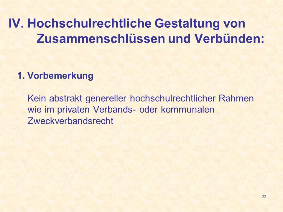 22 IV. Hochschulrechtliche Gestaltung von Zusammenschlüssen und Verbünden: 1. Vorbemerkung Kein abstrakt genereller hochschulrechtlicher Rahmen wie im