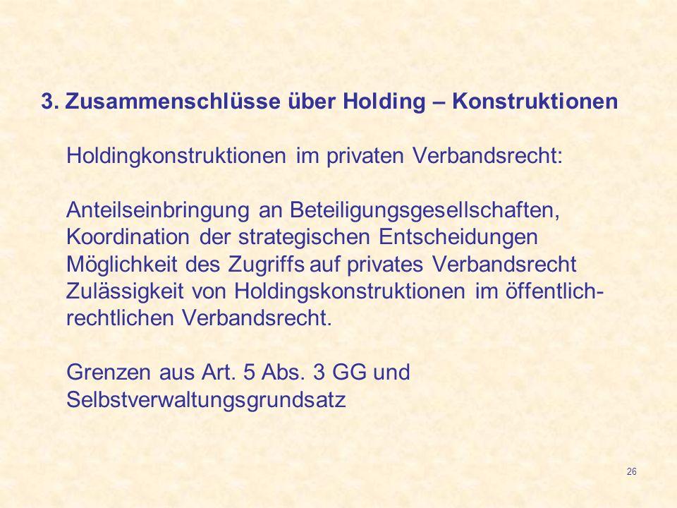 26 3. Zusammenschlüsse über Holding – Konstruktionen Holdingkonstruktionen im privaten Verbandsrecht: Anteilseinbringung an Beteiligungsgesellschaften
