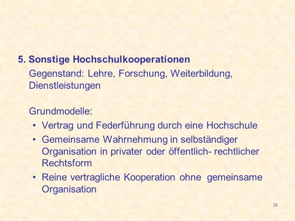 28 5. Sonstige Hochschulkooperationen Gegenstand: Lehre, Forschung, Weiterbildung, Dienstleistungen Grundmodelle: Vertrag und Federführung durch eine
