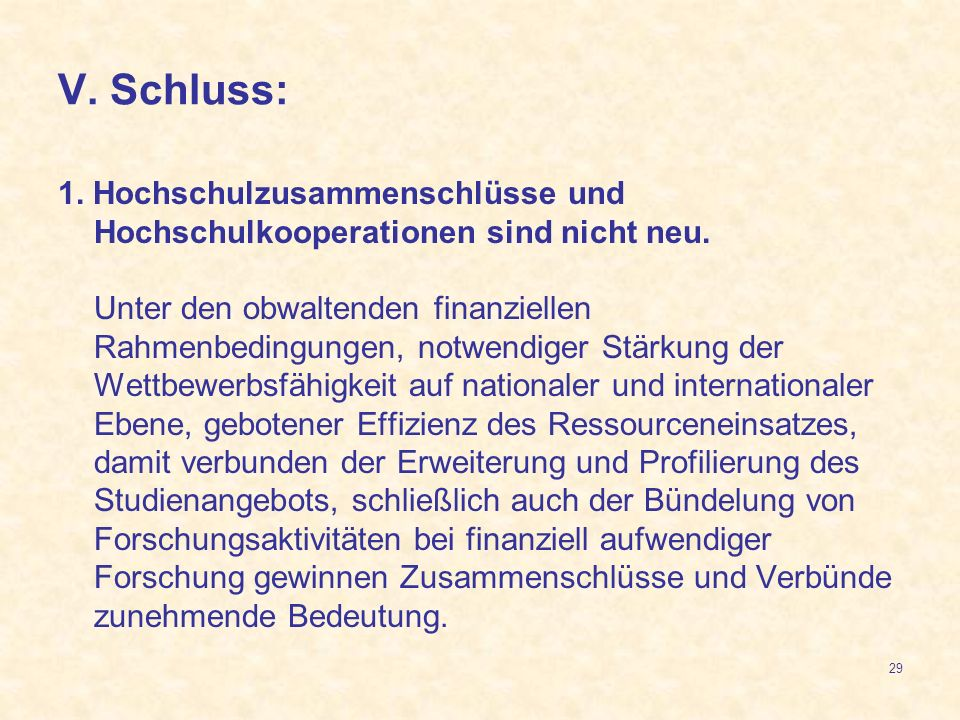 29 V. Schluss: 1. Hochschulzusammenschlüsse und Hochschulkooperationen sind nicht neu. Unter den obwaltenden finanziellen Rahmenbedingungen, notwendig