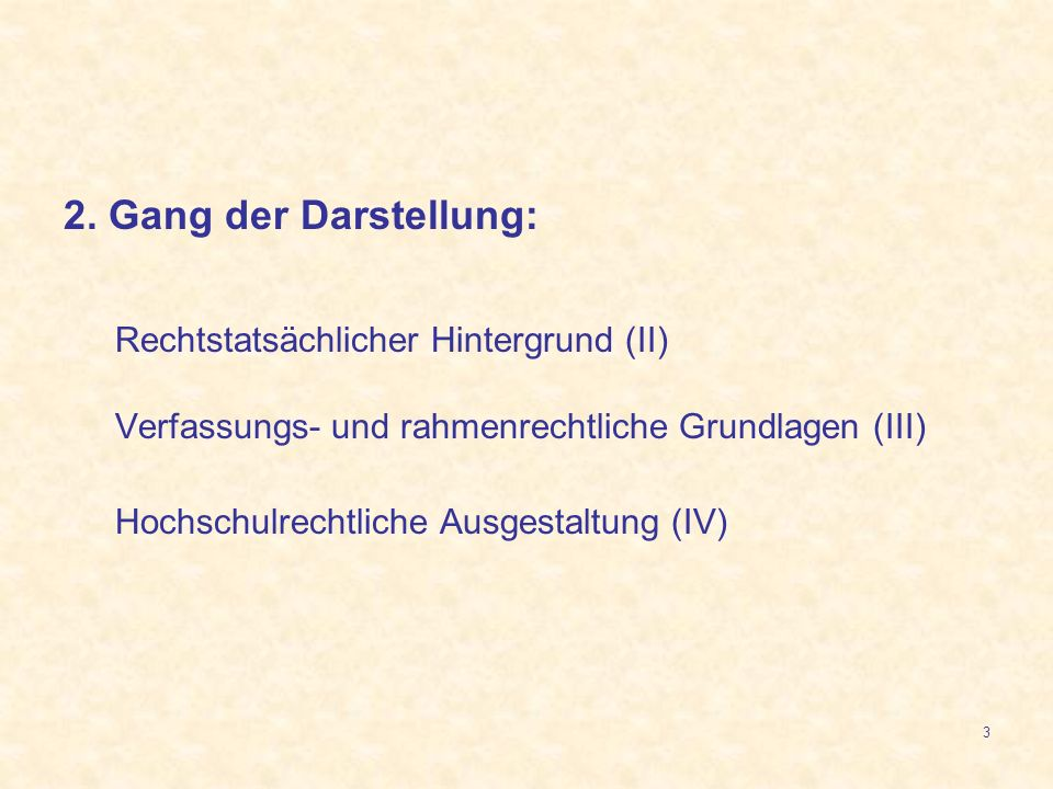 3 2. Gang der Darstellung: Rechtstatsächlicher Hintergrund (II) Verfassungs- und rahmenrechtliche Grundlagen (III) Hochschulrechtliche Ausgestaltung (