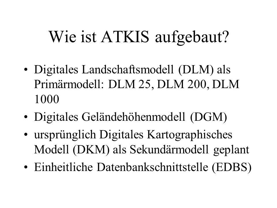 Wie ist ATKIS aufgebaut? Digitales Landschaftsmodell (DLM) als Primärmodell: DLM 25, DLM 200, DLM 1000 Digitales Geländehöhenmodell (DGM) ursprünglich