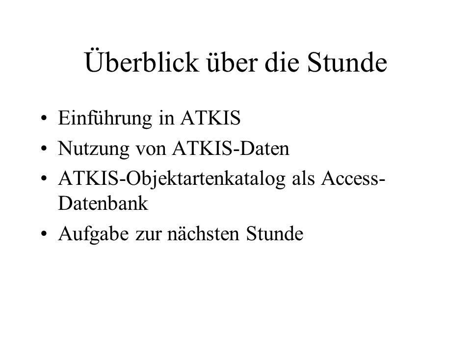 Überblick über die Stunde Einführung in ATKIS Nutzung von ATKIS-Daten ATKIS-Objektartenkatalog als Access- Datenbank Aufgabe zur nächsten Stunde