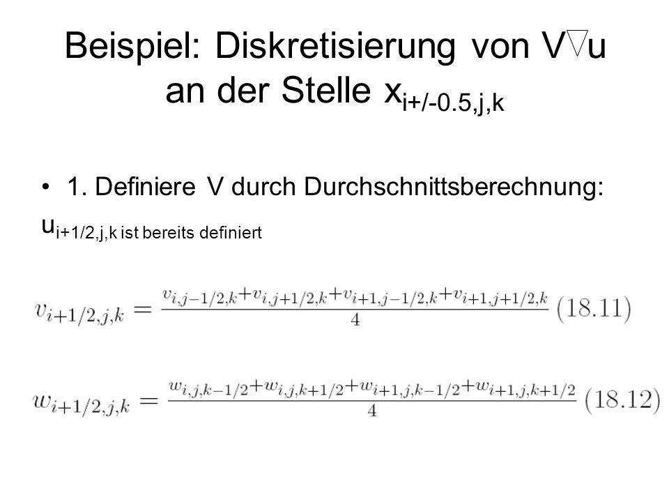 Beispiel: Diskretisierung von V u an der Stelle x i+/-0.5,j,k 1. Definiere V durch Durchschnittsberechnung: u i+1/2,j,k ist bereits definiert
