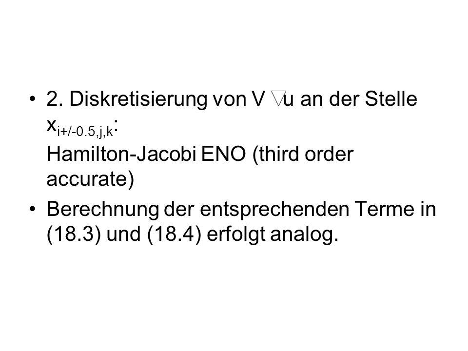 2. Diskretisierung von V u an der Stelle x i+/-0.5,j,k : Hamilton-Jacobi ENO (third order accurate) Berechnung der entsprechenden Terme in (18.3) und