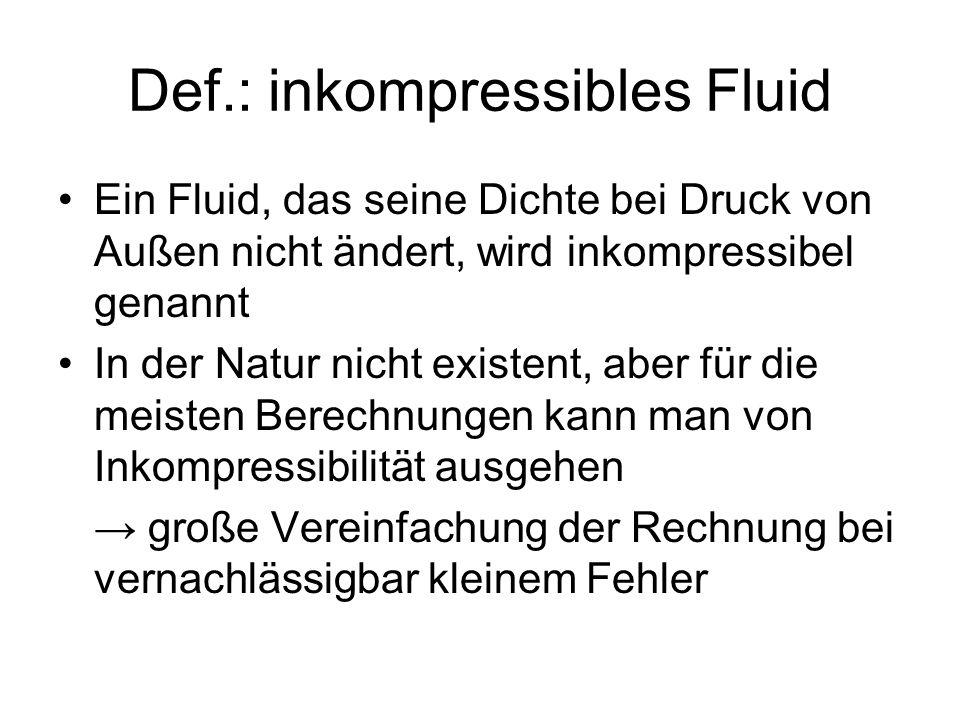 Def.: inkompressibles Fluid Ein Fluid, das seine Dichte bei Druck von Außen nicht ändert, wird inkompressibel genannt In der Natur nicht existent, abe