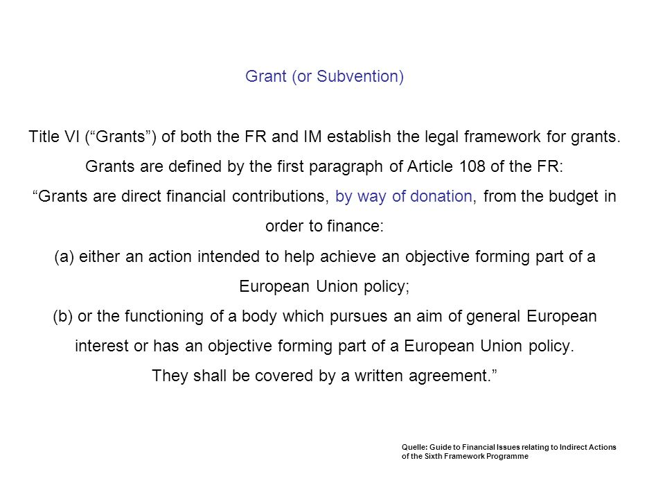 Grant (or Subvention) Title VI (Grants) of both the FR and IM establish the legal framework for grants. Grants are defined by the first paragraph of A