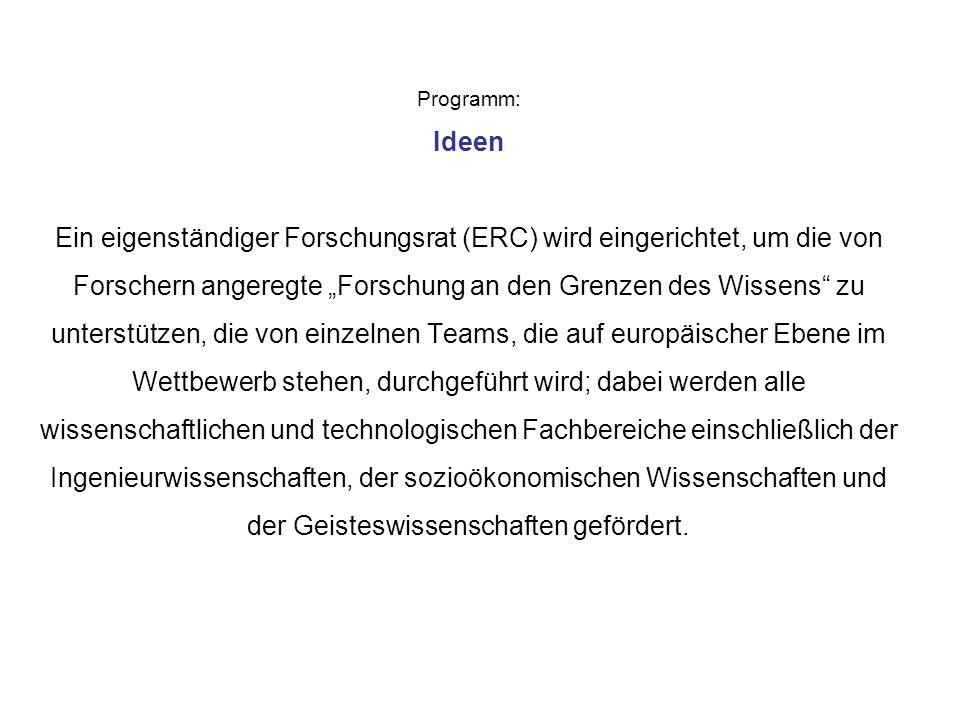 Programm: Ideen Ein eigenständiger Forschungsrat (ERC) wird eingerichtet, um die von Forschern angeregte Forschung an den Grenzen des Wissens zu unterstützen, die von einzelnen Teams, die auf europäischer Ebene im Wettbewerb stehen, durchgeführt wird; dabei werden alle wissenschaftlichen und technologischen Fachbereiche einschließlich der Ingenieurwissenschaften, der sozioökonomischen Wissenschaften und der Geisteswissenschaften gefördert.