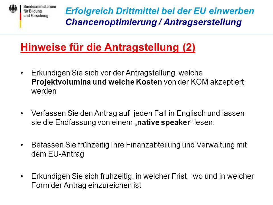 Erfolgreich Drittmittel bei der EU einwerben Chancenoptimierung / Antragserstellung Hinweise für die Antragstellung (2) Erkundigen Sie sich vor der Antragstellung, welche Projektvolumina und welche Kosten von der KOM akzeptiert werden Verfassen Sie den Antrag auf jeden Fall in Englisch und lassen sie die Endfassung von einem native speaker lesen.
