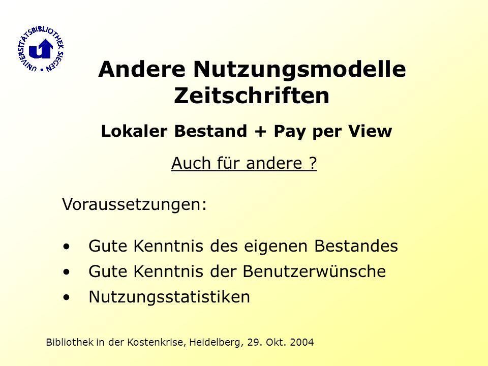Bibliothek in der Kostenkrise, Heidelberg, 29. Okt. 2004 Andere Nutzungsmodelle Zeitschriften Lokaler Bestand + Pay per View Auch für andere ? Vorauss