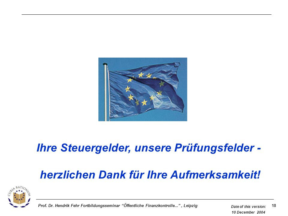 18Prof. Dr. Hendrik Fehr Fortbildungsseminar Öffentliche Finanzkontrolle..., Leipzig Date of this version: 10 December 2004 Ihre Steuergelder, unsere