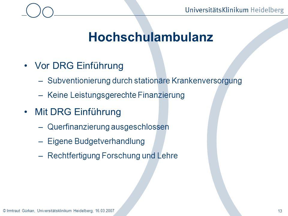 © Irmtraut Gürkan, Universitätsklinikum Heidelberg, 16.03.2007 13 Hochschulambulanz Vor DRG Einführung –Subventionierung durch stationäre Krankenverso
