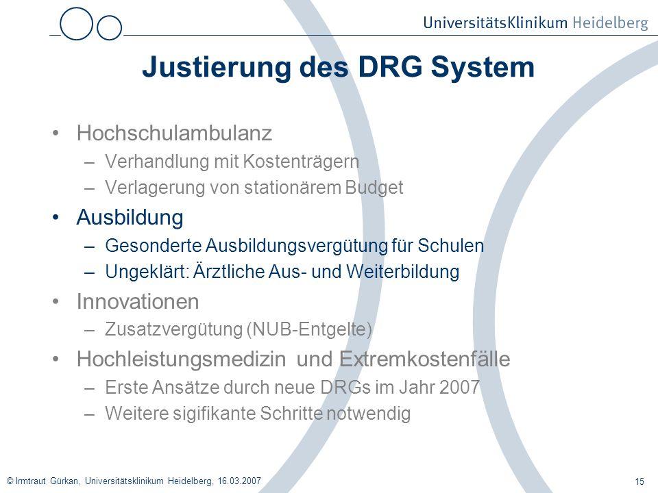 © Irmtraut Gürkan, Universitätsklinikum Heidelberg, 16.03.2007 15 Justierung des DRG System Hochschulambulanz –Verhandlung mit Kostenträgern –Verlager