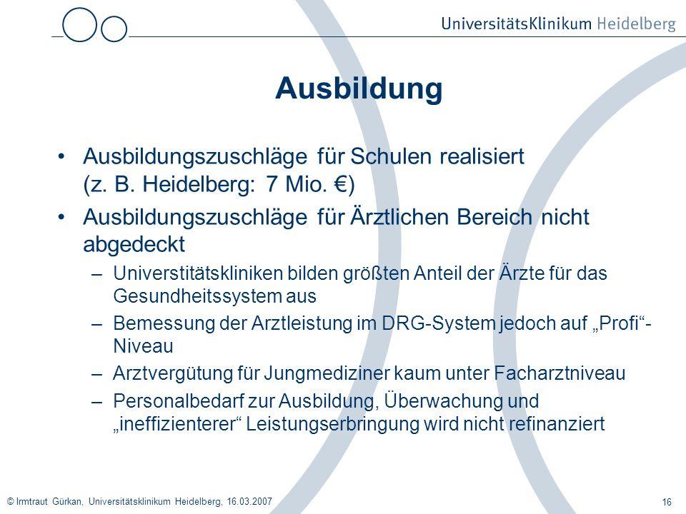 © Irmtraut Gürkan, Universitätsklinikum Heidelberg, 16.03.2007 16 Ausbildung Ausbildungszuschläge für Schulen realisiert (z. B. Heidelberg: 7 Mio. ) A