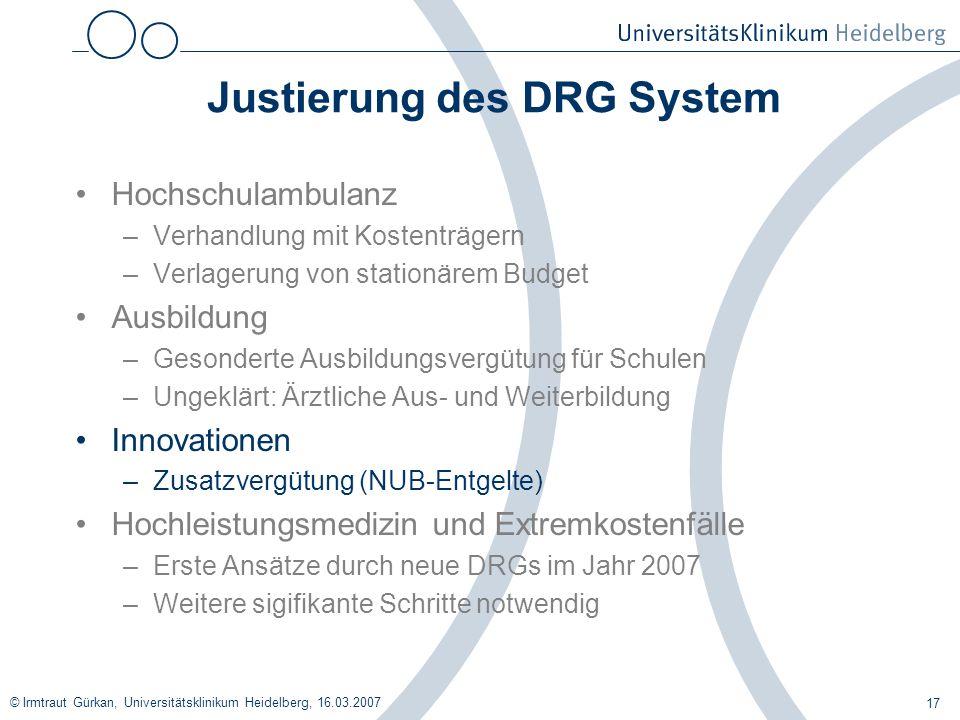 © Irmtraut Gürkan, Universitätsklinikum Heidelberg, 16.03.2007 17 Justierung des DRG System Hochschulambulanz –Verhandlung mit Kostenträgern –Verlager