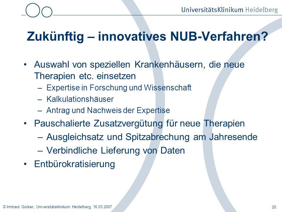 © Irmtraut Gürkan, Universitätsklinikum Heidelberg, 16.03.2007 20 Zukünftig – innovatives NUB-Verfahren? Auswahl von speziellen Krankenhäusern, die ne