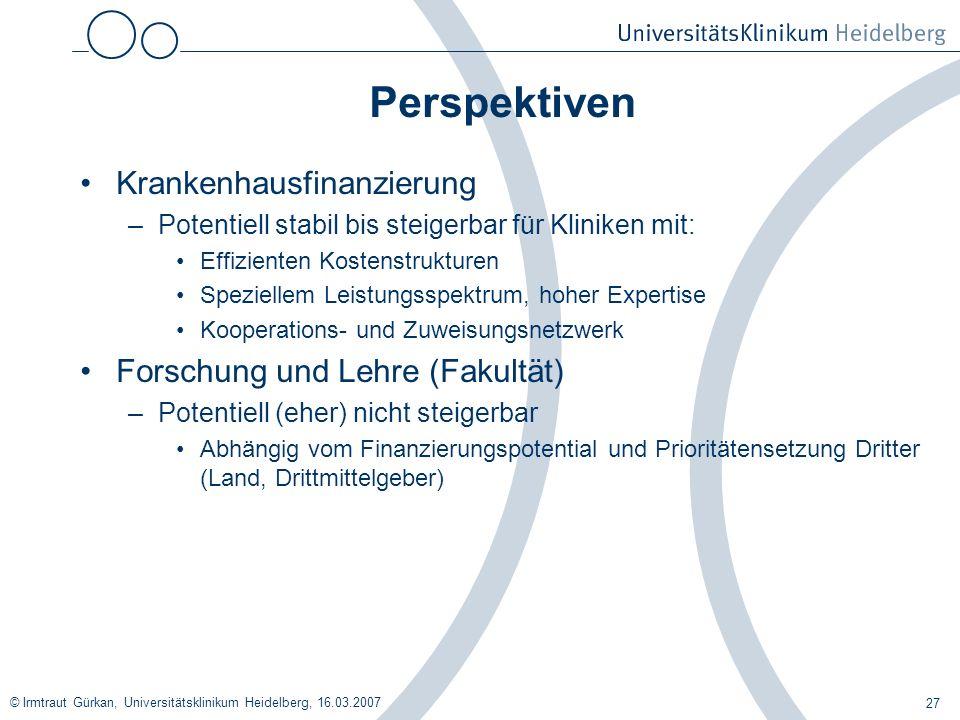 © Irmtraut Gürkan, Universitätsklinikum Heidelberg, 16.03.2007 27 Perspektiven Krankenhausfinanzierung –Potentiell stabil bis steigerbar für Kliniken