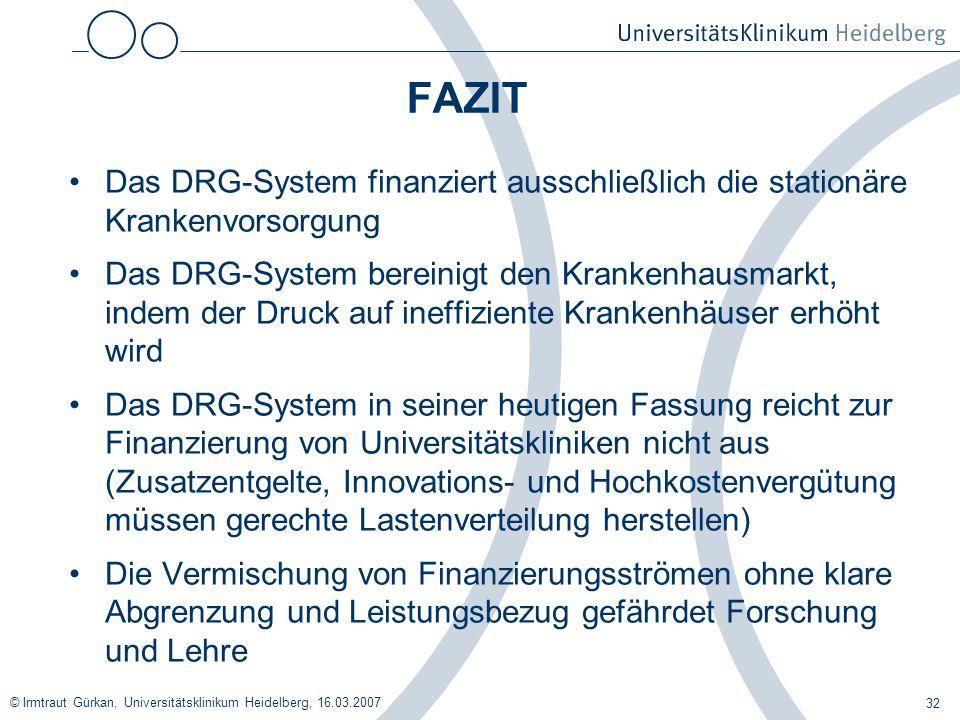 © Irmtraut Gürkan, Universitätsklinikum Heidelberg, 16.03.2007 32 FAZIT Das DRG-System finanziert ausschließlich die stationäre Krankenvorsorgung Das