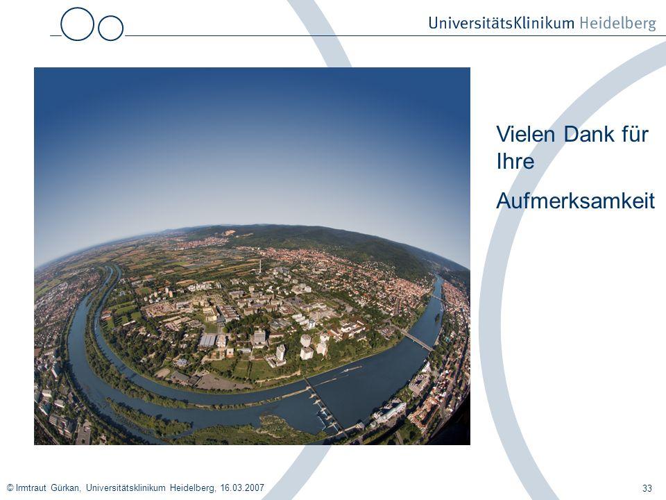 © Irmtraut Gürkan, Universitätsklinikum Heidelberg, 16.03.2007 33 Vielen Dank für Ihre Aufmerksamkeit