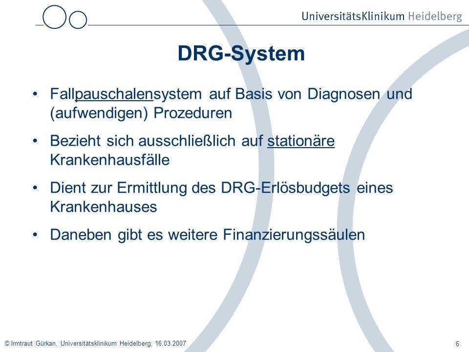 © Irmtraut Gürkan, Universitätsklinikum Heidelberg, 16.03.2007 6 DRG-System Fallpauschalensystem auf Basis von Diagnosen und (aufwendigen) Prozeduren