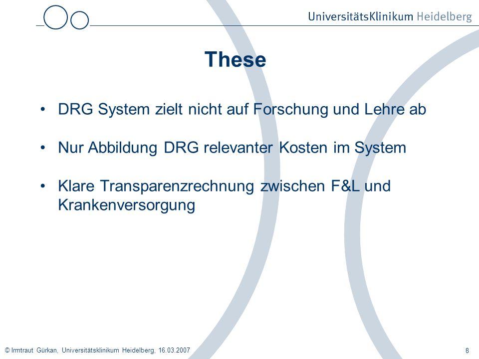© Irmtraut Gürkan, Universitätsklinikum Heidelberg, 16.03.2007 8 These DRG System zielt nicht auf Forschung und Lehre ab Nur Abbildung DRG relevanter