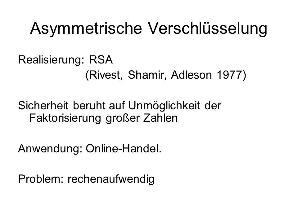 Asymmetrische Verschlüsselung Realisierung: RSA (Rivest, Shamir, Adleson 1977) Sicherheit beruht auf Unmöglichkeit der Faktorisierung großer Zahlen An