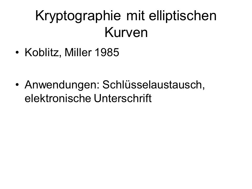Kryptographie mit elliptischen Kurven Koblitz, Miller 1985 Anwendungen: Schlüsselaustausch, elektronische Unterschrift