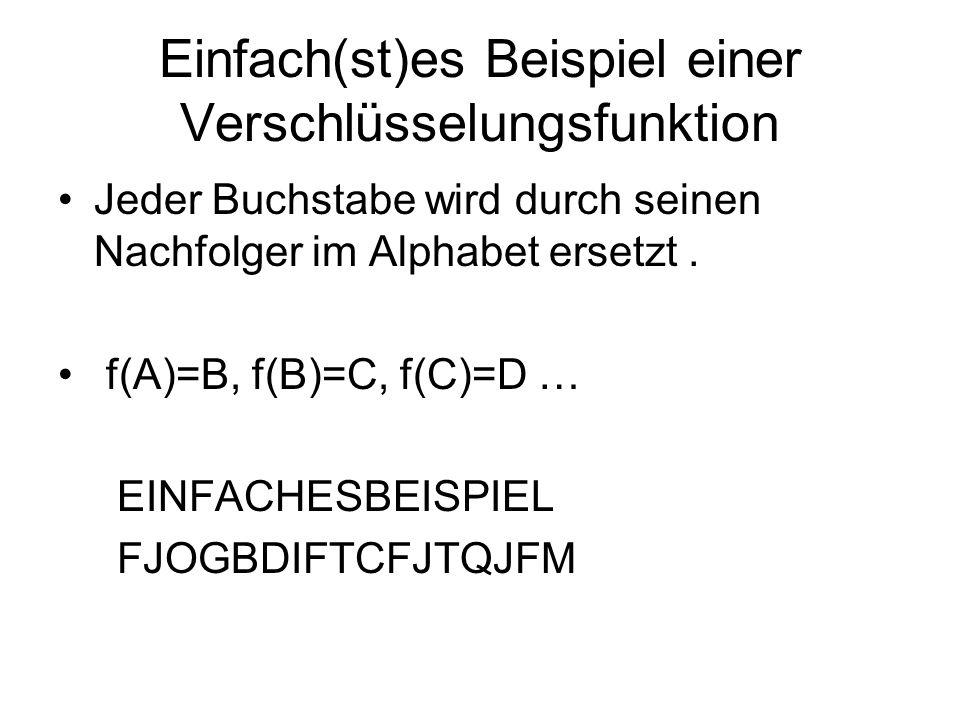 Einfach(st)es Beispiel einer Verschlüsselungsfunktion Jeder Buchstabe wird durch seinen Nachfolger im Alphabet ersetzt. f(A)=B, f(B)=C, f(C)=D … EINFA