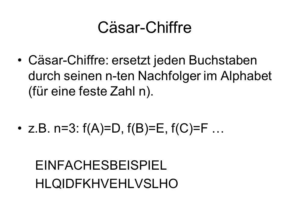 Cäsar-Chiffre Cäsar-Chiffre: ersetzt jeden Buchstaben durch seinen n-ten Nachfolger im Alphabet (für eine feste Zahl n). z.B. n=3: f(A)=D, f(B)=E, f(C