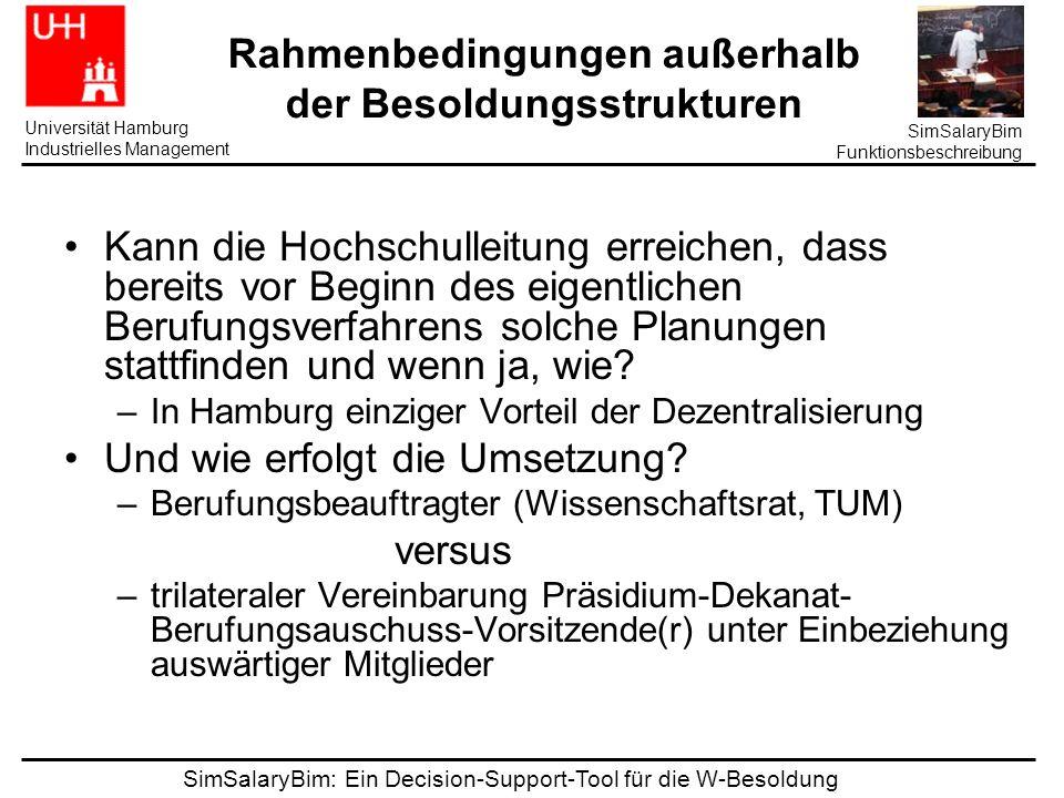 SimSalaryBim: Ein Decision-Support-Tool für die W-Besoldung Universität Hamburg Industrielles Management SimSalaryBim Funktionsbeschreibung Probleme Ich verhandle schon, Planung folgt nach, STEP ist hinsichtlich der Besetzungsentscheidung unergiebig, Berufungsplanung ist Zeit- und Siuationskritisch Besonders populär ist der Gedanke bei den Naturwissenschaftlern, in anderen Disziplinen wird noch arg gefremdelt, trotz eigener Budgetverantwortung