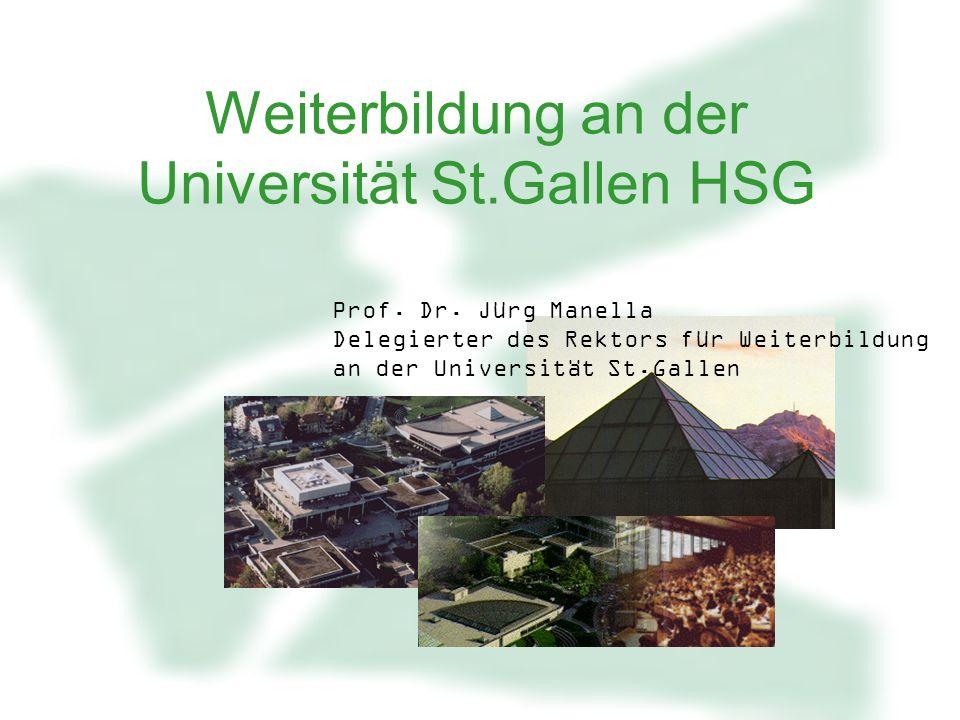Weiterbildung an der Universität St.Gallen HSG Prof. Dr. Jürg Manella Delegierter des Rektors für Weiterbildung an der Universität St.Gallen