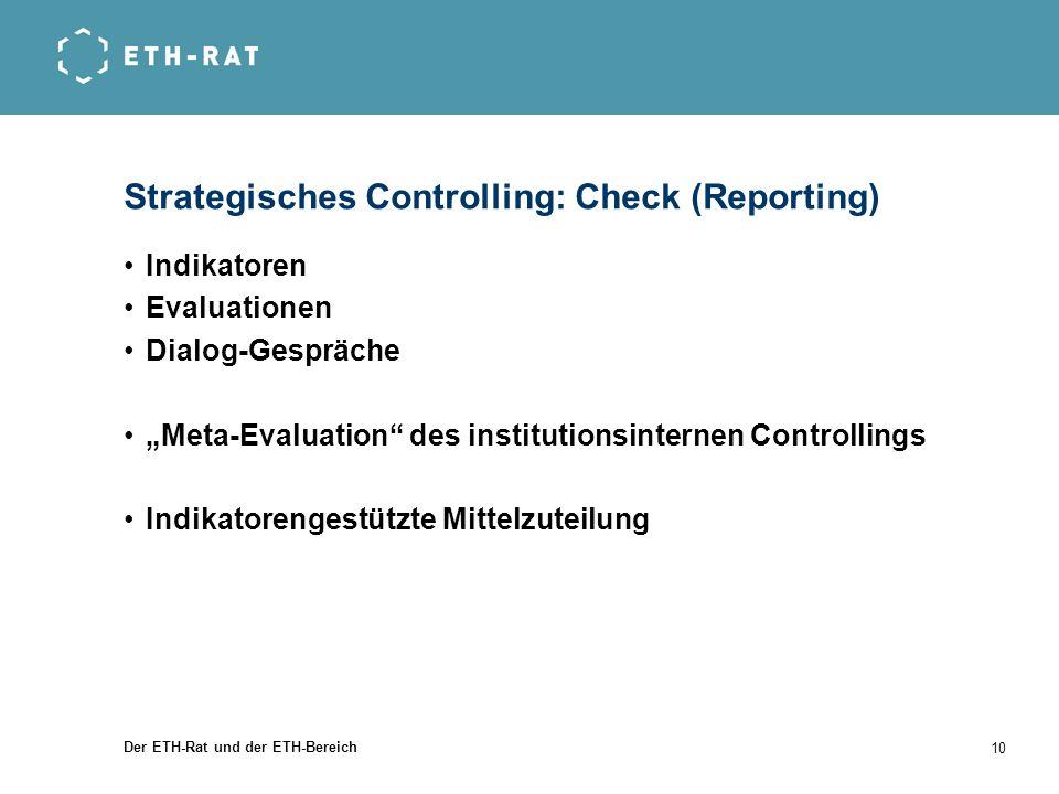 Der ETH-Rat und der ETH-Bereich 10 Strategisches Controlling: Check (Reporting) Indikatoren Evaluationen Dialog-Gespräche Meta-Evaluation des institut