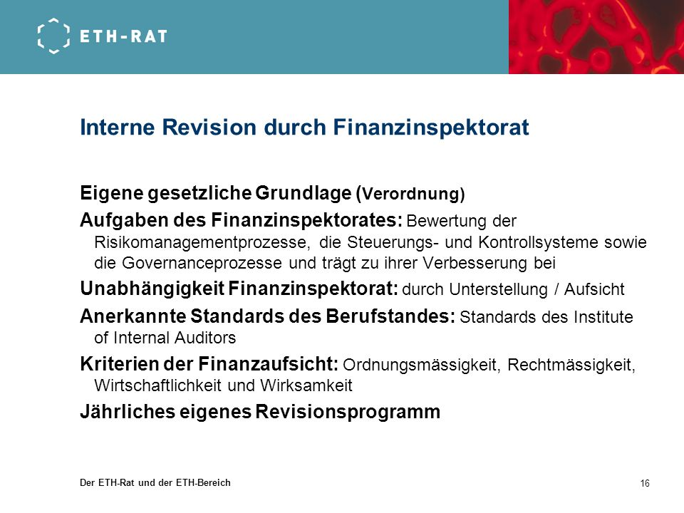 Der ETH-Rat und der ETH-Bereich 16 Interne Revision durch Finanzinspektorat Eigene gesetzliche Grundlage ( Verordnung) Aufgaben des Finanzinspektorate