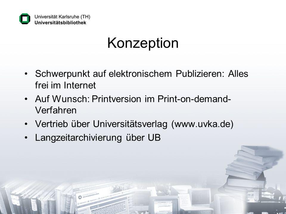 Konzeption Schwerpunkt auf elektronischem Publizieren: Alles frei im Internet Auf Wunsch: Printversion im Print-on-demand- Verfahren Vertrieb über Universitätsverlag (www.uvka.de) Langzeitarchivierung über UB